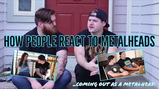 HOW PEOPLE REACT TO METALHEADS