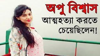 অপু বিশ্বাস আত্মহত্যা করতে চেয়েছিলেন! । BD Actress Apu Biswas Exclusive News!