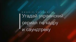Угадай украинский сериал по кадру и саундтреку |7|