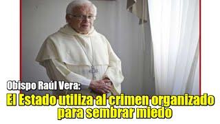 El Estado utiliza al crimen organizado para sembrar miedo: Raúl Vera
