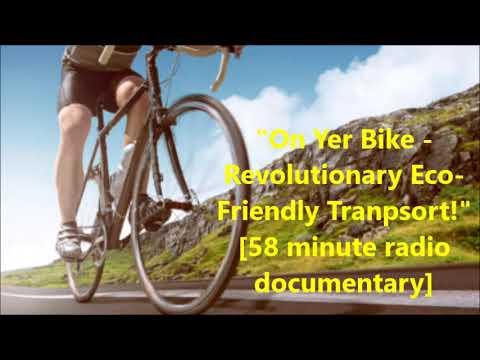 On Yer Bike - Revolutionary Eco Friendly Transport!  -[58 minute radio doc]