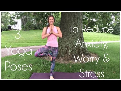 3 Yoga Poses to Reduce Anxiety, Worry & Stress