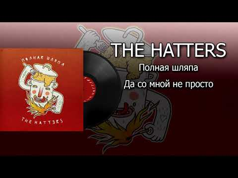 THE HATTERS - Полная шляпа - Да со мной непросто