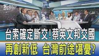 【少康開講】台索確定斷交!蔡英文邦交國再創新低 台灣前途堪憂?