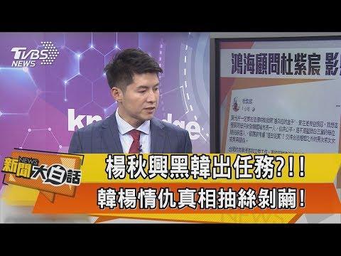【新聞大白話】楊秋興黑韓出任務?!!  韓楊情仇真相抽絲剝繭!