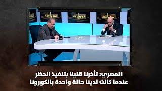 المصري: تأخرنا قليلا بتنفيذ الحظر عندما كانت لدينا حالة واحدة بالكورونا - نبض البلد