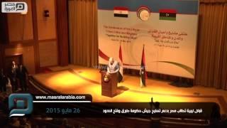 مصر العربية | قبائل ليبية تطالب مصر بدعم تسليح جيش حكومة طبرق وفتح الحدود