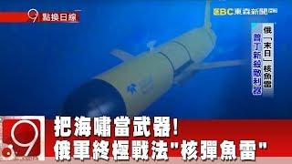 """把海嘯當武器! 俄軍終極戰法""""核彈魚雷""""《9點換日線》2018.06.26"""