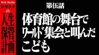 【Web Radio】『田澤孝介の人生保管計画』 第伍話「体育館の舞台でワールド集会と叫んだこども」