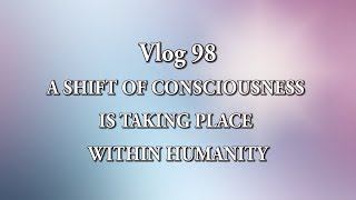 Vlog 98 -  A SHIFT OF CONSCIOUSNESS IS TAKING PLACE WITHIN HUMANITY