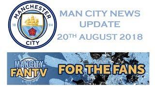 MAN CITY NEWS UPDATE - 20TH AUG 2018 - MAN CITY FAN TV