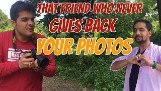 That one friend Who never gives back your photo...