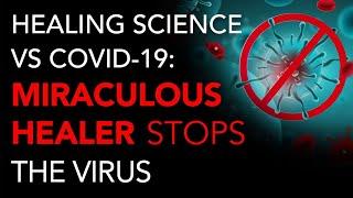 Healing Science vs COVID-19: Miraculous Healer Stops Virus in 6 Days