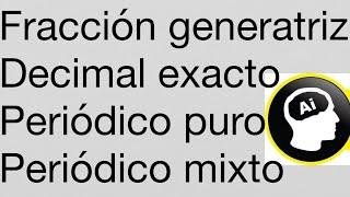 Fracción generatriz, decimal exacto, periódico puro y mixto