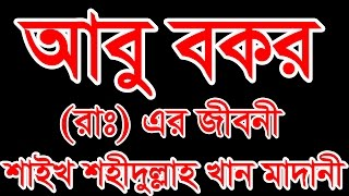 Abu Bakar RA Er Jiboni by Shahidullah Khan Madani - New Bangla Waz