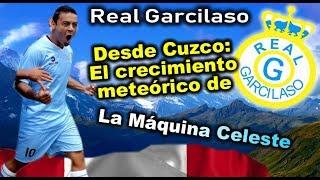 REAL GARCILASO - Desde Cuzco, el crecimiento meteórico de la Máquina Celeste - Clubes del Mundo-Peru