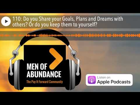 110: Do you Share your Goals, Plans and Dreams with others? Or do you keep them to yourself?