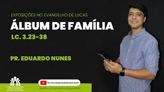 Álbum de Família   Lucas 3.23-38   Pr. Eduardo Nunes