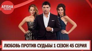 Любовь против судьбы 1 сезон 45 серия анонс (дата выхода)