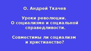 О. Андрей Ткачев.  Уроки революции.  О социализме и социальной  справедливости.
