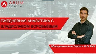 Владислав Воробьев. Обзор рынков Arum Capital 15 октября 2018 г.
