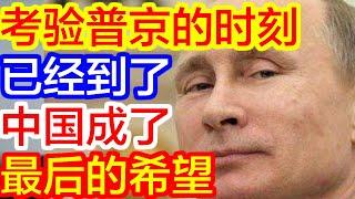 【热点新闻】考验普京的时刻已经到了,中国成了最后的希望!
