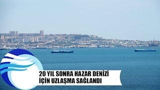 Hazar Denizi için uzlaşma sağlandı - hazar denizi