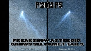 Asteroid p/2013 P5 grows six comet tails! & makes scientists perplexed and dumbfounded!