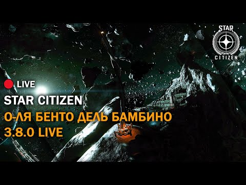 🔥 Star Citizen: О-ля Бенто Дель Бамбино | 3.8.0 LIVE | Стрим