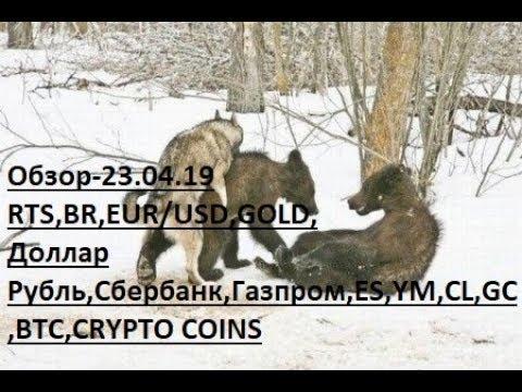 Обзор-23.04.19 RTS,BR,EUR/USD,GOLD, Доллар Рубль,Сбербанк,Газпром,ES,YM,CL,GC,BTC,CRYPTO COINS