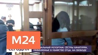 Смотреть видео Сестер Хачатурян, обвиняемых в убийстве отца, освободили из-под ареста - Москва 24 онлайн