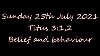 Sunday 25th July 2021   Titus 3:1,2    Belief and behaviour