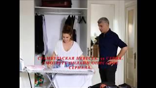 СТАМБУЛЬСКАЯ НЕВЕСТА 55 СЕРИЯ (Премьера 28 сентября 2018) РУССКАЯ ОЗВУЧКА ТИТРЫ ОПИСАНИЕ