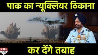 Air Force Chief B S Dhanoa का दावा, पलक झपकते तबाह कर सकते हैं Pak के Nuclear ठिकाने