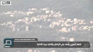 مصر العربية | النظام السوري يقصف جبلي التركمان والأكراد بريف اللاذقية