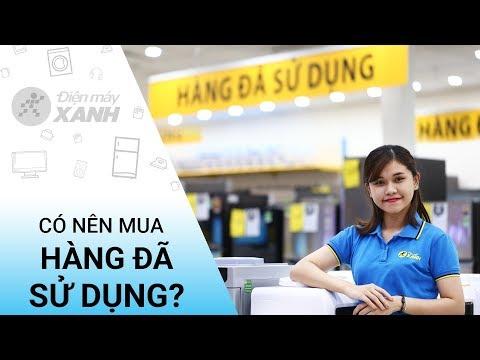 Có nên mua hàng đổi trả, hàng đã sử dụng tại Điện máy xanh? • Điện máy XANH