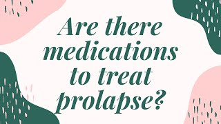 Prolapse: Medication?
