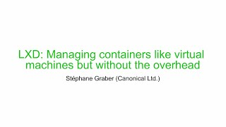 Stéphane Graber (Canonical Ltd)-LXD: Managing containers like virtual machines without the overhead