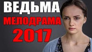ЛУЧШАЯ РУССКАЯ МЕЛОДРАМА ВЕДЬМА НОВИНКИ 2017 русские фильмы мелодрамы HD