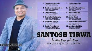 Santosh Tirwa - New Songs Collection of 2015    JUKEBOX   Nonstop Nepali Christian Song Collection