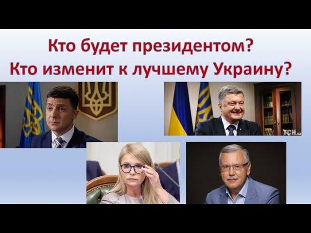 Кто будет президентом? Кто изменит к лучшему Украину? Зеленский или Тимошенко, Порошенко, Гриценко?