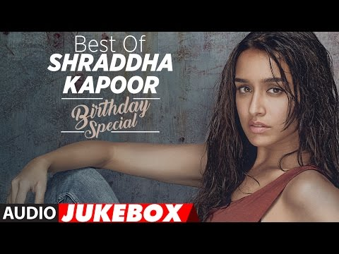 The Best of Shraddha Kapoor Songs - Birthday Special | Audio Jukebox  | T-Series