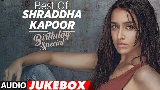 The Best of Shraddha Kapoor Songs – Birthday Special | Audio Jukebox