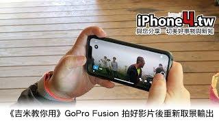 《吉米教你用》GoPro Fusion 拍好影片後重新取景輸出
