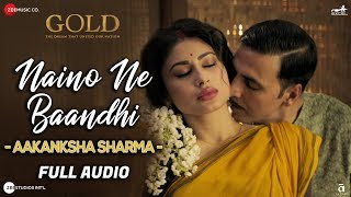 Naino Ne Baandhi By Aakanksha Sharma - Full Audio | Gold | Akshay Kumar | Mouni Roy