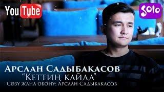 Арслан Садыбакасов - Кеттин кайда / Жаны 2019