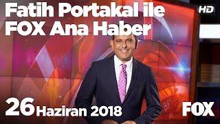 26 Haziran 2018 Fatih Portakal ile FOX Ana Haber
