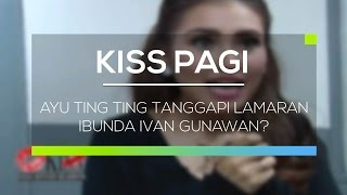 Ayu Ting Ting Tanggapi Lamaran Ibunda Ivan Gunawan? - Kiss Pagi