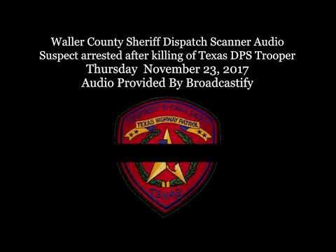 Waller County Dispatch Scanner Audio Suspect arrested after killing of Texas DPS Trooper