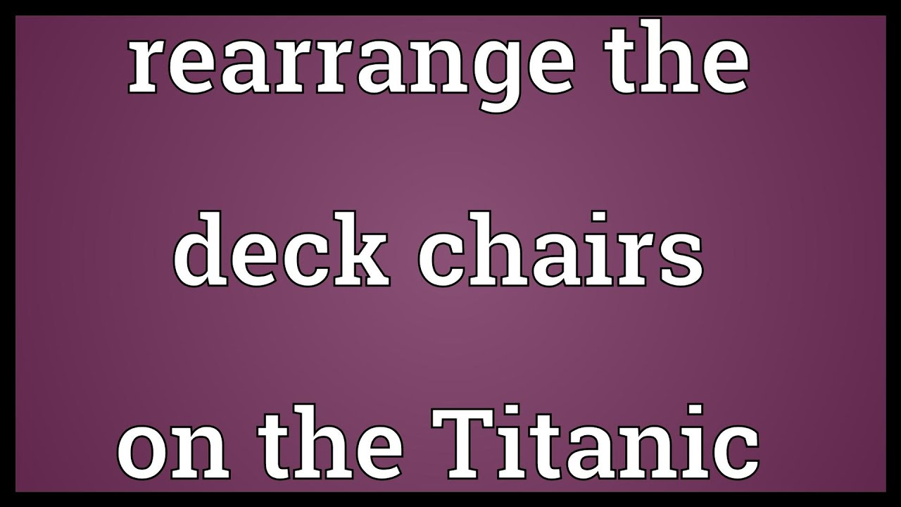 Rearrange the deck chairs on the Titanic Meaning